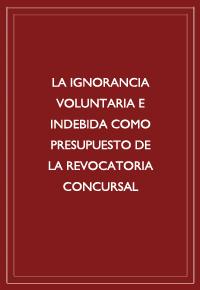 """La ignorancia voluntaria e indebida como presupuesto de la revocatoria concursal"""